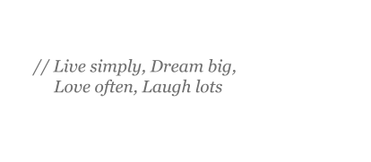 Live simply, Dream big, Love often, Laugh lots